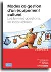 Modes de gestion d'un équipement culturel - Les bonnes questions, les bons réflexes